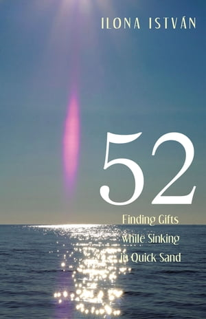 52: Finding Gifts While Sinking in Quick Sand by Ilona István