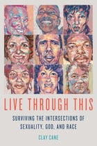 Live Through This: Surviving the Intersections of Sexuality, God, and Race by Clay Cane