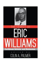 The Legacy of Eric Williams: Caribbean Scholar and Statesman by Colin A. Palmer