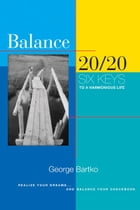 Balance 20/20: Six Keys to a Harmonious Life by George Bartko