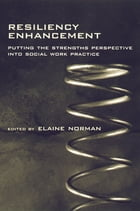 Resiliency Enhancement: Putting the Strength Perspective Into Social Work Practice by Elaine Norman