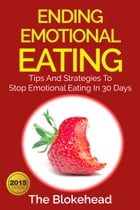 Ending Emotional Eating : Tips And Strategies To Stop Emotional Eating In 30 Days by The Blokehead