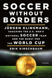 Soccer Without Borders: Jürgen Klinsmann, Coaching the U.S. Men's National Soccer Team and the…