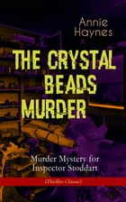 THE CRYSTAL BEADS MURDER – Murder Mystery for Inspector Stoddart (Thriller Classic): From the Renowned Author of The Bungalow Mystery, The Blue Diamon by Annie Haynes