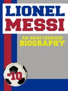 Lionel Messi: An Unauthorized Biography by Belmont and Belcourt Biographies
