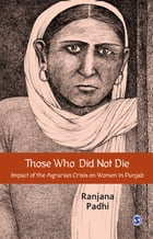 Those Who Did Not Die: Impact of the Agrarian Crisis on Women in Punjab by Ranjana Padhi