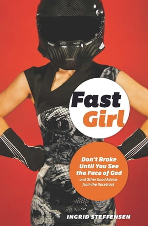 Fast Girl: Don't Brake Until You See the Face of God and Other Good Advice from the Racetrack
