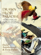Drawn From Paradise: The Discovery, Art and Natural History of the Birds of Paradise by Sir David Attenborough