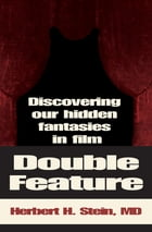 Double Feature: Discovering Our Hidden Fantasies in Film by Herbert H. Stein, MD
