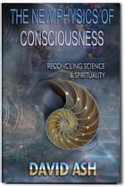 The New Physics of Consciousness: Reconciling Science and Spirituality by David A Ash
