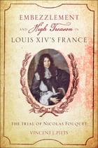 Embezzlement and High Treason in Louis XIV's France: The Trial of Nicolas Fouquet by Vincent J. Pitts