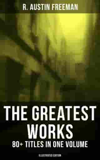 The Greatest Works of R. Austin Freeman: 80+ Titles in One Volume (Illustrated Edition): The Red Thumb Mark, The Puzzle Lock, The Eye of Osiris, A Silent Witness, The Cat's Eye… by R. Austin Freeman