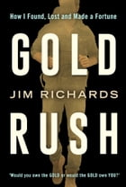 Gold Rush: How I Found, Lost and Made a Fortune by Jim Richards