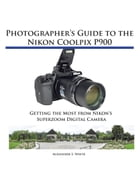 Photographer's Guide to the Nikon Coolpix P900: Getting the Most from Nikon's Superzoom Digital Camera by Alexander White