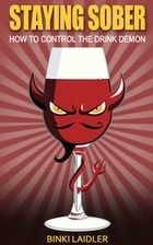 Staying Sober: How to Control the Drink Demon by Binki Laidler