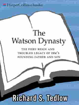 The Watson Dynasty: The Fiery Reign and Troubled Legacy of IBM's Founding Father and Son by Richard S. Tedlow