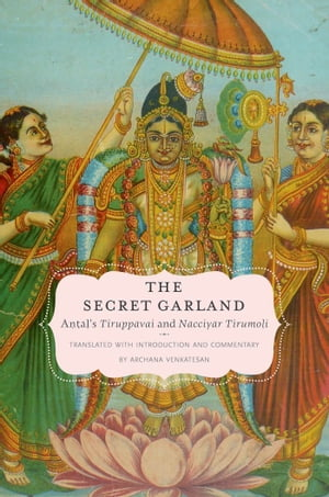 The Secret Garland Antal's Tiruppavai and Nacciyar Tirumoli