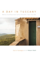 A Day in Tuscany: More Confessions of a Chianti Tour Guide by Dario Castagno
