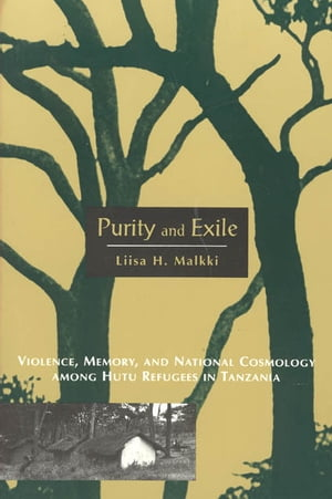 Purity and Exile Violence,  Memory,  and National Cosmology among Hutu Refugees in Tanzania