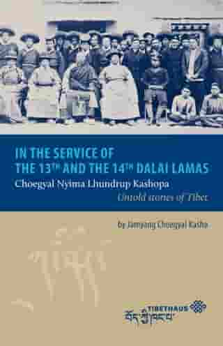 In the service of the 13th and 14th Dalai Lama: Choegyal Nyima Lhundrup Kashopa - Untold stories of Tibet by Jamyang Choegyal Kasho