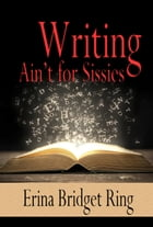 Writing Ain't for Sissies by Erina Bridget Ring