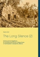 The Long Silence (2): Itzimte and its Neighbors: An Architectural Survey of Maya Ruins in Northeastern Campeche, México by Stephan Merk
