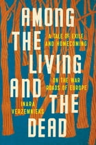 Among the Living and the Dead: A Tale of Exile and Homecoming on the War Roads of Europe Cover Image