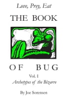 The Book of Bug/Love,Prey,Eat/ Vol.I/ Archetypes of the Bizarre by Joe Sorensen