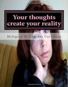 Your thoughts create your reality: The Law Of Attracion by Milagros de Lourdes Carretero