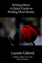 Writing Short: A Quick Guide to Writing Short Stories by Lazette Gifford