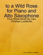 to a Wild Rose for Piano and Alto Saxophone - Pure Sheet Music By Lars Christian Lundholm by Lars Christian Lundholm