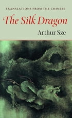Silk Dragon: Translations from the Chinese by Arthur Sze
