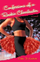 Confessions of a Rookie Cheerleader: A Novel by Erika J. Kendrick