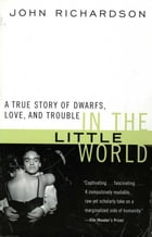 In the Little World: A True Story of Dwarfs, Love, and Trouble by John H Richardson