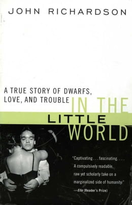 Book In the Little World: A True Story of Dwarfs, Love, and Trouble by John H. Richardson