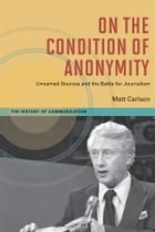 On The Condition of Anonymity: Unnamed Sources and the Battle for Journalism by Matt Carlson