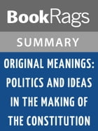 Original Meanings: Politics and Ideas in the Making of the Constitution by Jack N. Rakove l Summary & Study Guide by BookRags