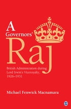 A Governors' Raj: British Administration during Lord Irwin's Viceroyalty, 1926–1931 by Michael Fenwick Macnamara
