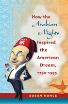 How the Arabian Nights Inspired the American Dream, 1790-1935 by Susan Nance