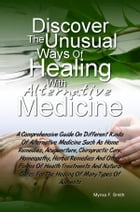 Discover The Unusual Ways of Healing With Alternative Medicine: Herbal Remedies And Other Forms Of Health Treatments And Natural Cures For The Healing by Myrna F. Smith