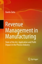 Revenue Management in Manufacturing: State of the Art, Application and Profit Impact in the Process Industry by Danilo Zatta