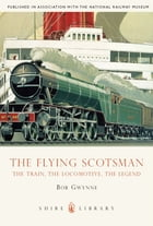 The Flying Scotsman: The Train, The Locomotive, The Legend by Bob Gwynne