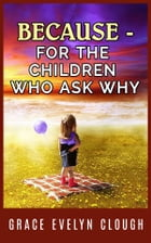 Because - For the Childred Who Ask Why by Grace Evelyn Clough