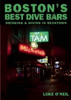 Boston's Best Dive Bars: Drinking and Diving in Beantown by Luke O'Neil