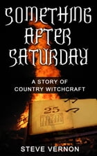 Something After Saturday: A Story of Country Witchcraft by Steve Vernon