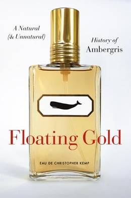 Book Floating Gold: A Natural (and Unnatural) History of Ambergris by Christopher Kemp