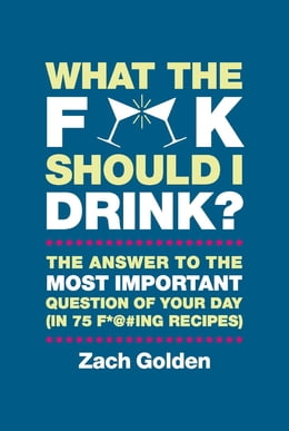 Book What the F*@# Should I Drink?: The Answers to Life's Most Important Question of Your Day (in 75 F… by Zach Golden