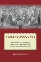 Violent Accounts: Understanding the Psychology of Perpetrators through South Africas Truth and Reconciliation Commissi by Robert N. Kraft