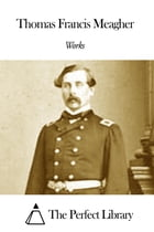 Works of Thomas Francis Meagher by Thomas Francis Meagher