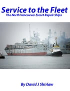 Service to the Fleet The Vancouver Escort Repair Ships by David J Shirlaw